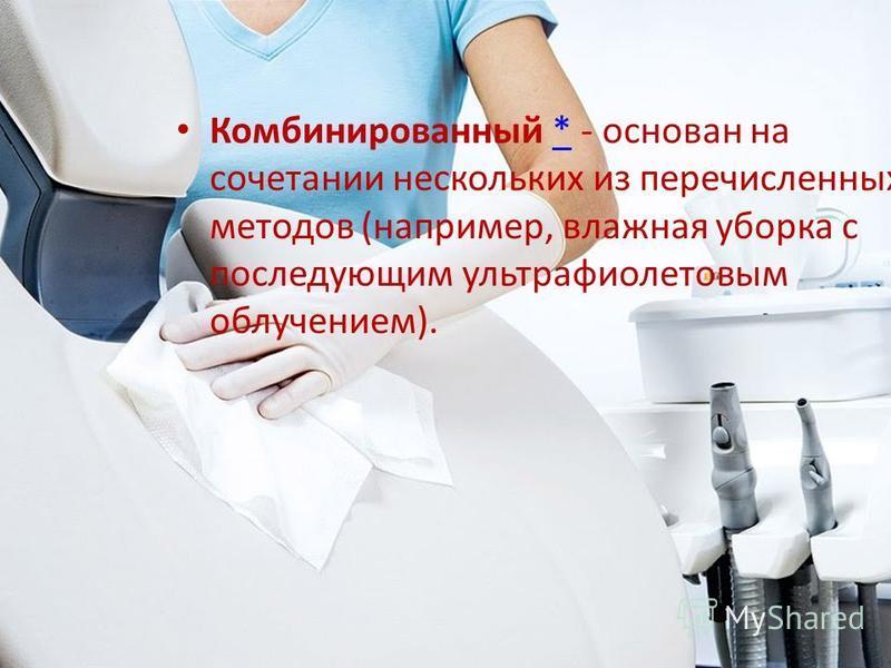 Комбинированный * - основан на сочетании нескольких из перечисленных методов (например, влажная уборка с последующим ультрафиолетовым облучением).*
