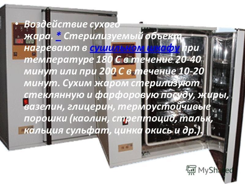 Воздействие сухого жара. * Стерилизуемый объект нагревают в сушильном шкафу при температуре 180 С в течение 20-40 минут или при 200 С в течение 10-20 минут. Сухим жаром стерилизуют стеклянную и фарфоровую посуду, жиры, вазелин, глицерин, термоустойчи