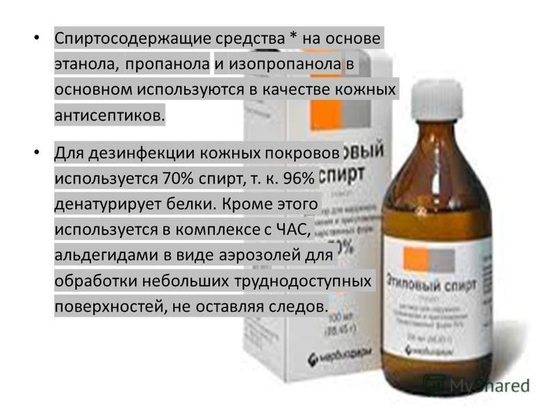 Спиртосодержащие средства * на основе этанола, пропанола и изопропанола в основном используются в качестве кожных антисептиков. Для дезинфекции кожных покровов используется 70% спирт, т. к. 96% денатурирует белки. Кроме этого используется в комплексе