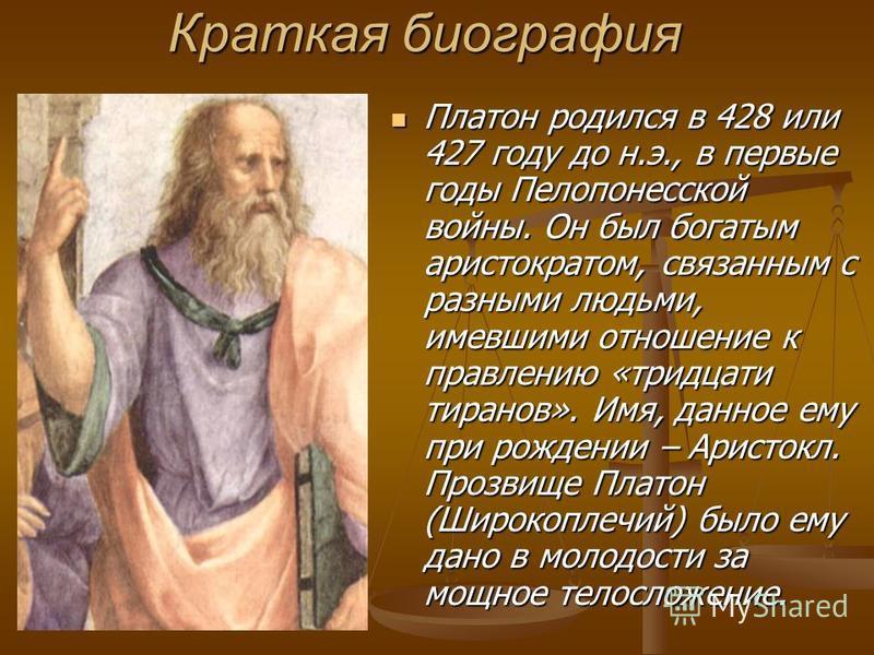 Краткая биография Платон родился в 428 или 427 году до н.э., в первые годы Пелопонесской войны. Он был богатым аристократом, связанным с разными людьми, имевшими отношение к правлению «тридцати тиранов». Имя, данное ему при рождении – Аристокл. Прозв