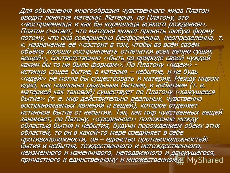 Для объяснения многообразия чувственного мира Платон вводит понятие материи. Материя, по Платону, это восприемница и как бы кормилица всякого рождения. Платон считает, что материя может принять любую форму потому, что она совершенно бесформенна, неоп