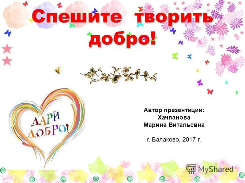 Спешите творить добро! Автор презентации: Хачпанова Марина Витальевна г. Балаково, 2017 г.