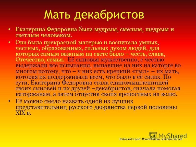 Мать декабристов Екатерина Федоровна была мудрым, смелым, щедрым и светлым человеком. Она была прекрасной матерью и воспитала умных, честных, образованных, сильных духом людей, для которых самым важным на свете было – честь, слава, Отечество, семья.