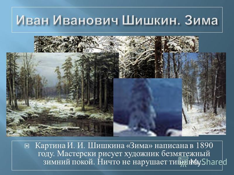Картина И. И. Шишкина « Зима » написана в 1890 году. Мастерски рисует художник безмятежный зимний покой. Ничто не нарушает тишины...