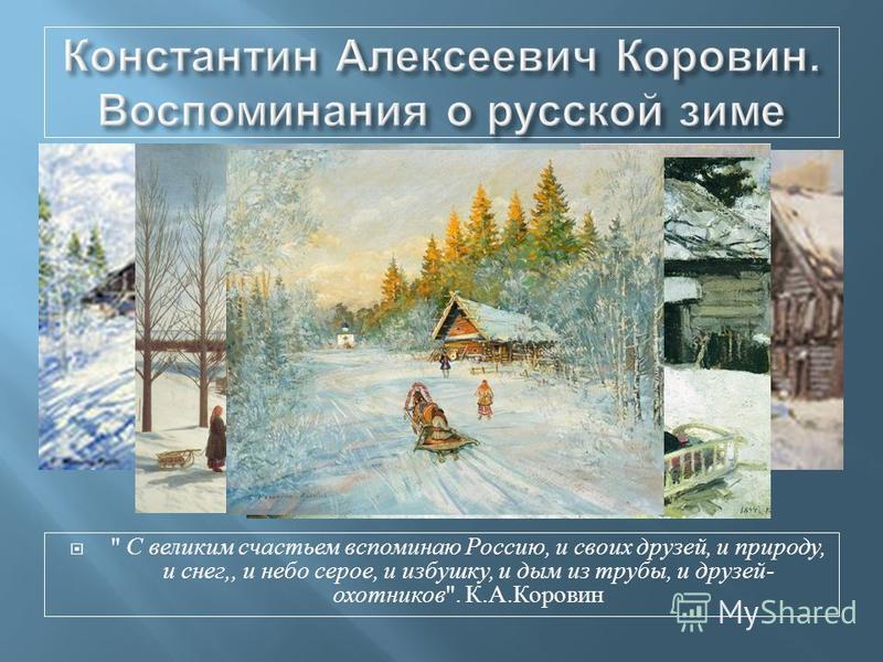С великим счастьем вспоминаю Россию, и своих друзей, и природу, и снег,, и небо серое, и избушку, и дым из трубы, и друзей - охотников . К. А. Коровин