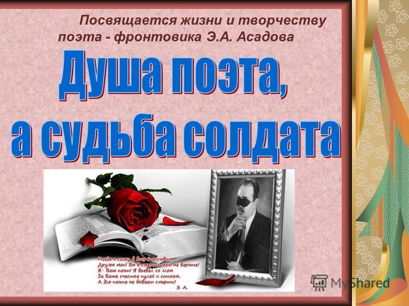 Посвящается жизни и творчеству поэта - фронтовика Э.А. Асадова