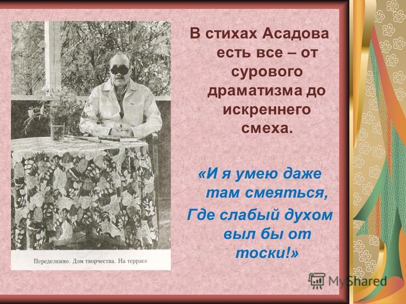 В стихах Асадова есть все – от сурового драматизма до искреннего смеха. «И я умею даже там смеяться, Где слабый духом выл бы от тоски!»