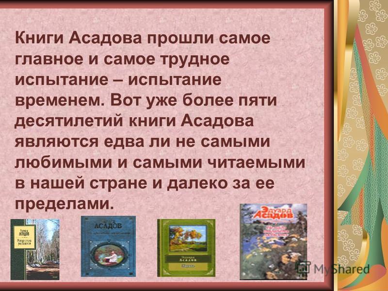 Книги Асадова прошли самое главное и самое трудное испытание – испытание временем. Вот уже более пяти десятилетий книги Асадова являются едва ли не самыми любимыми и самыми читаемыми в нашей стране и далеко за ее пределами.