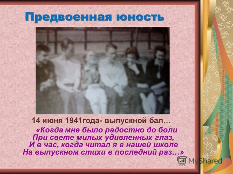 14 июня 1941 года- выпускной бал… «Когда мне было радостно до боли При свете милых удивленных глаз, И в час, когда читал я в нашей школе На выпускном стихи в последний раз…» Предвоенная юность