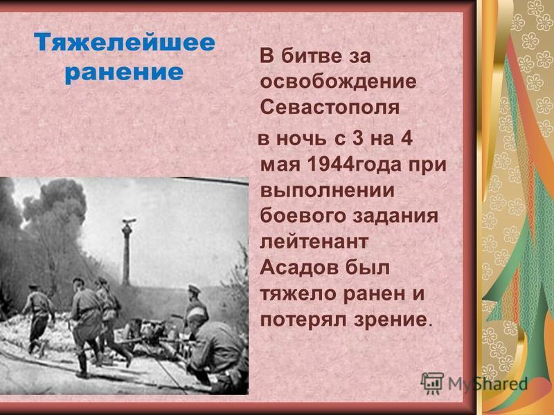 В битве за освобождение Севастополя в ночь с 3 на 4 мая 1944 года при выполнении боевого задания лейтенант Асадов был тяжело ранен и потерял зрение. Тяжелейшее ранение