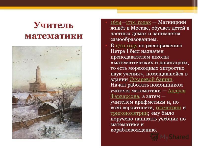 Учитель математики 16941701 годах Магницкий живёт в Москве, обучает детей в частных домах и занимается самообразованием.16941701 годах В 1701 году по распоряжению Петра I был назначен преподавателем школы «математических и навигацких, то есть мореход