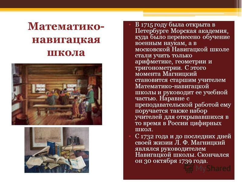 Математико- навигацкая школа В 1715 году была открыта в Петербурге Морская академия, куда было перенесено обучение военным наукам, а в московской Навигацкой школе стали учить только арифметике, геометрии и тригонометрии. С этого момента Магницкий ста