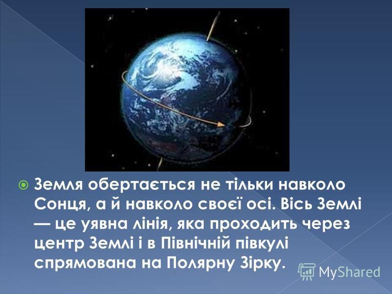 Земля обертається не тільки навколо Сонця, а й навколо своєї осі. Вісь Землі це уявна лінія, яка проходить через центр Землі і в Північній півкулі спрямована на Полярну Зірку.