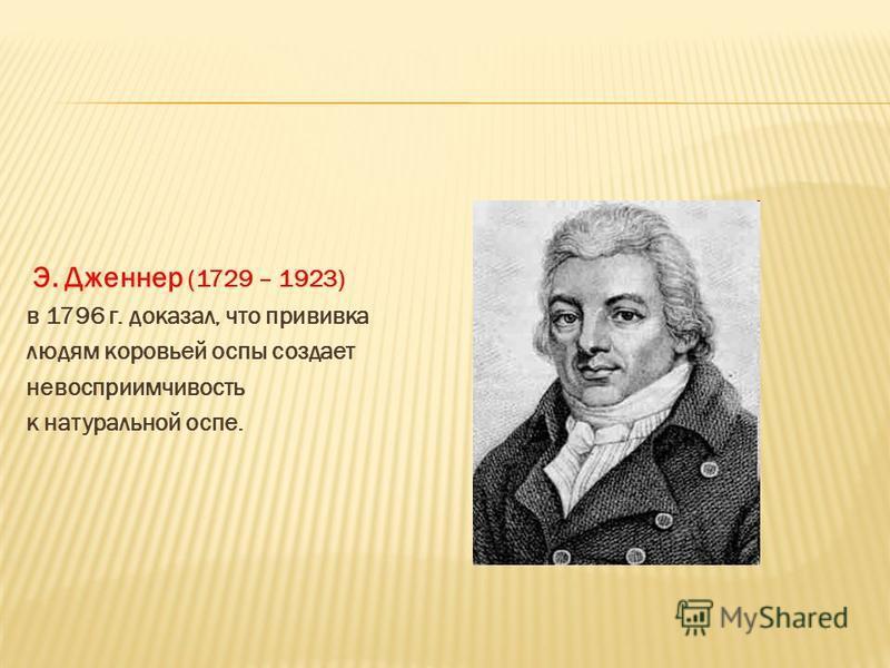Э. Дженнер (1729 – 1923) в 1796 г. доказал, что прививка людям коровьей оспы создает невосприимчивость к натуральной оспе.