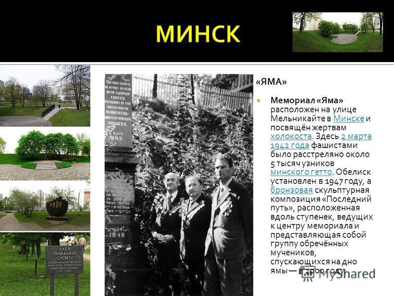 МЕМОРИАЛ «ЯМА» Мемориал «Яма» расположен на улице Мельникайте в Минске и посвящён жертвам холокоста. Здесь 2 марта 1942 года фашистами было расстреляно около 5 тысяч узников минского гетто. Обелиск установлен в 1947 году, а бронзовая скульптурная ком