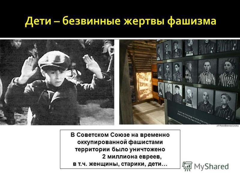 В Советском Союзе на временно оккупированной фашистами территории было уничтожено 2 миллиона евреев, 2 миллиона евреев, в т.ч. женщины, старики, дети…