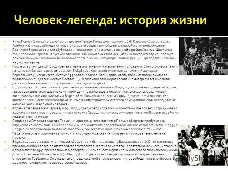 Януш Корчак (Janusz Korczak; настоящее имя Генрик Гольдшмит; 22 июля 1878, Варшава - 6 августа 1942, Треблинка) - польский педагог, писатель, врач и общественный деятель еврейского происхождения. Родился в Варшаве 22 июля 1878 года в интеллигентной а