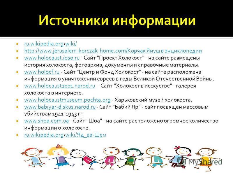 ru.wikipedia.orgwiki/ ru.wikipedia.orgwiki/ http://www.jerusalem-korczak-home.com/Корчак Януш в энциклопедии http://www.jerusalem-korczak-home.com/Корчак Януш в энциклопедии www.holocaust.ioso.ru - Сайт