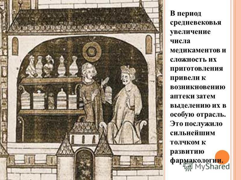 В период средневековья увеличение числа медикаментов и сложность их приготовления привели к возникновению аптеки затем выделению их в особую отрасль. Это послужило сильнейшим толчком к развитию фармакологии.