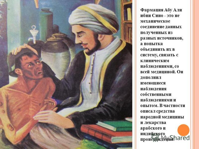 Фармация Абу Али ибн Сино - это не механическое соединение данных полученных из разных источников, а попытка объединить их в систему, связать с клиническим наблюдениями, со всей медициной. Он дополнил имеющиеся наблюдения собственными наблюдениями и