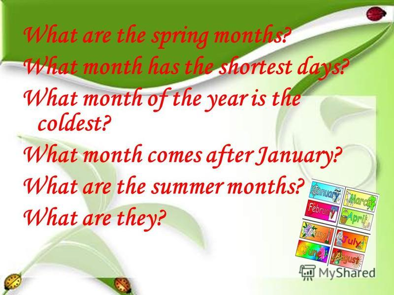 What are the spring months? What month has the shortest days? What month of the year is the coldest? What month comes after January? What are the summer months? What are they?