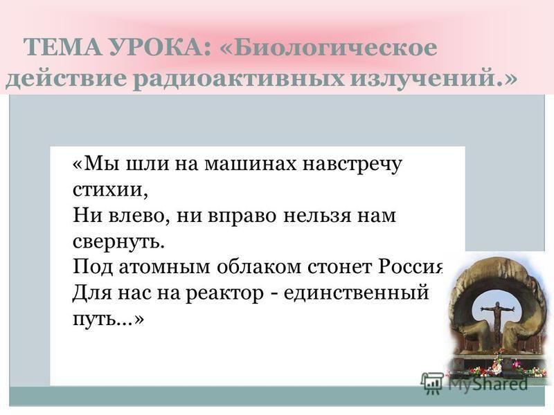 ТЕМА УРОКА : «Биологическое действие радиоактивных излучений.» «Мы шли на машинах навстречу стихии, Ни влево, ни вправо нельзя нам свернуть. Под атомным облаком стонет Россия, Для нас на реактор - единственный путь...»