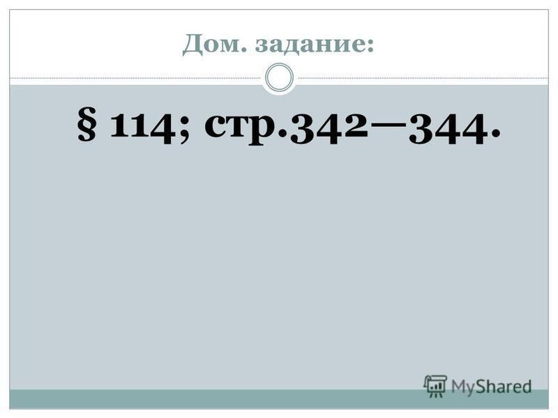 Дом. задание: § 114; стр.342344.