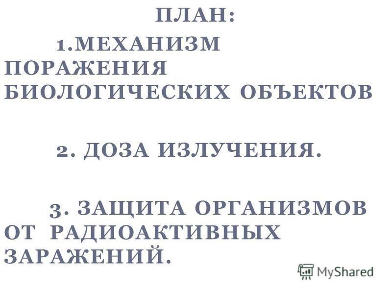 ПЛАН: 1. МЕХАНИЗМ ПОРАЖЕНИЯ БИОЛОГИЧЕСКИХ ОБЪЕКТОВ 2. ДОЗА ИЗЛУЧЕНИЯ. 3. ЗАЩИТА ОРГАНИЗМОВ ОТ РАДИОАКТИВНЫХ ЗАРАЖЕНИЙ. 0