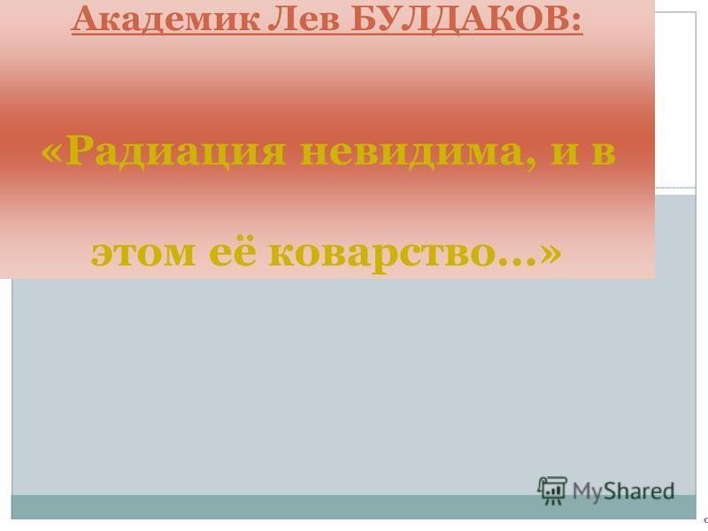 0 Академик Лев БУЛДАКОВ: «Радиация невидима, и в этом её коварство...»