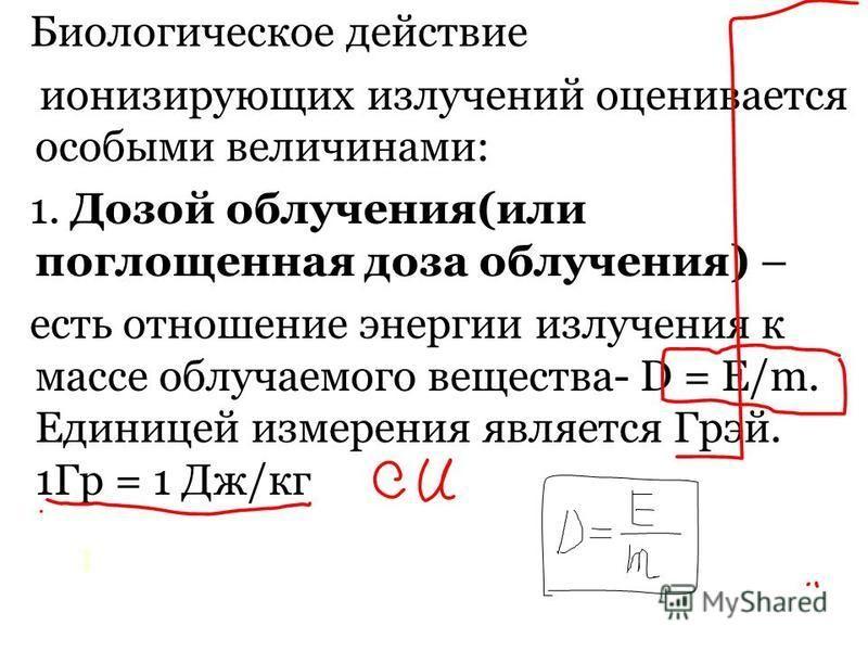 0 Биологическое действие ионизирующих излучений оценивается особыми величинами: 1. Дозой облучения(или поглощенная доза облучения) – есть отношение энергии излучения к массе облучаемого вещества- D = E/m. Единицей измерения является Грэй. 1Гр = 1 Дж/