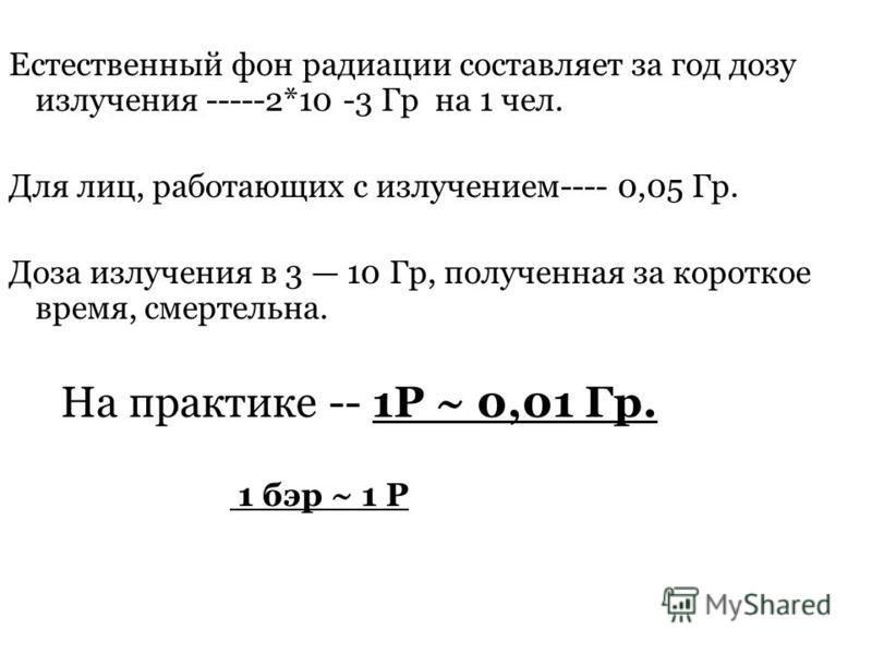 0 Естественный фон радиации составляет за год дозу излучения -----2*10 -3 Гр на 1 чел. Для лиц, работающих с излучением---- 0,05 Гр. Доза излучения в 3 10 Гр, полученная за короткое время, смертельна. На практике -- 1Р ~ 0,01 Гр. 1 бэр ~ 1 Р