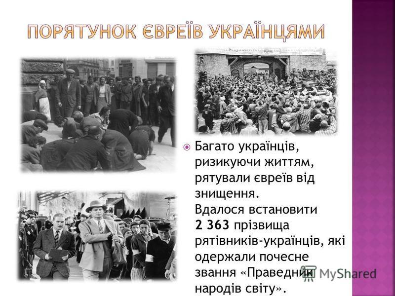 Багато українців, ризикуючи життям, рятували євреїв від знищення. Вдалося встановити 2 363 прізвища рятівників-українців, які одержали почесне звання «Праведник народів світу».