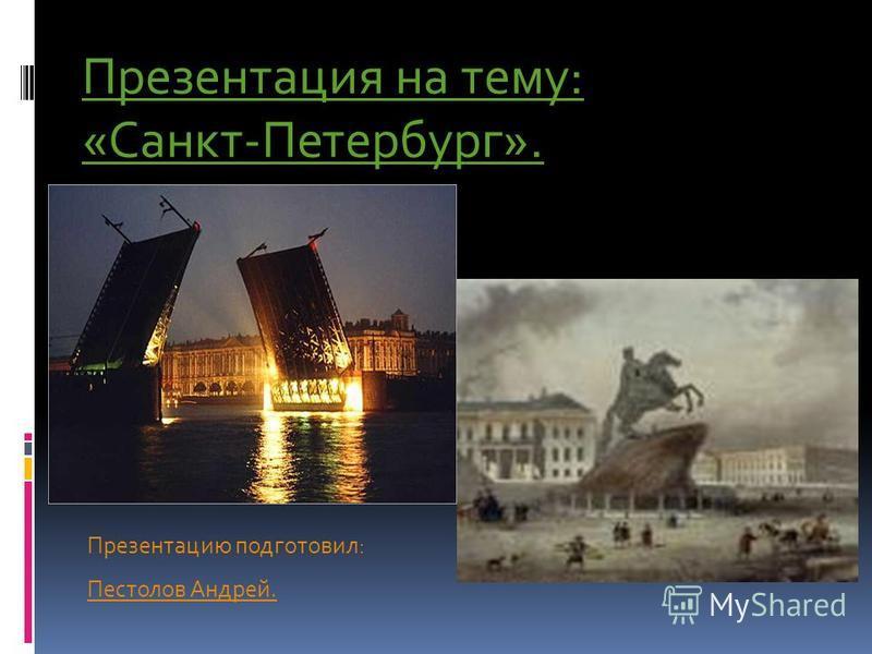 Презентация на тему: «Санкт-Петербург». Презентацию подготовил: Пестолов Андрей.