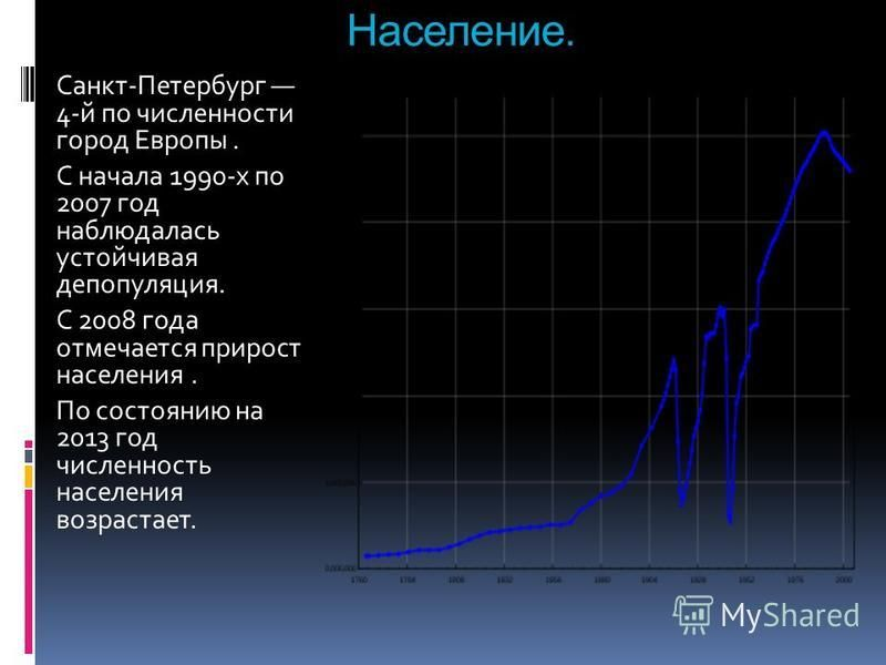 Население. Санкт-Петербург 4-й по численности город Европы. С начала 1990-х по 2007 год наблюдалась устойчивая депопуляция. С 2008 года отмечается прирост населения. По состоянию на 2013 год численность населения возрастает.