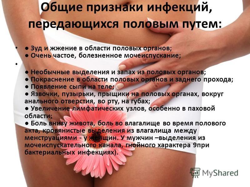 Общие признаки инфекций, передающихся половым путем: Зуд и жжение в области половых органов; Очень частое, болезненное мочеиспускание; Необычные выделения и запах из половых органов; Покраснение в области половых органов и заднего прохода; Появление