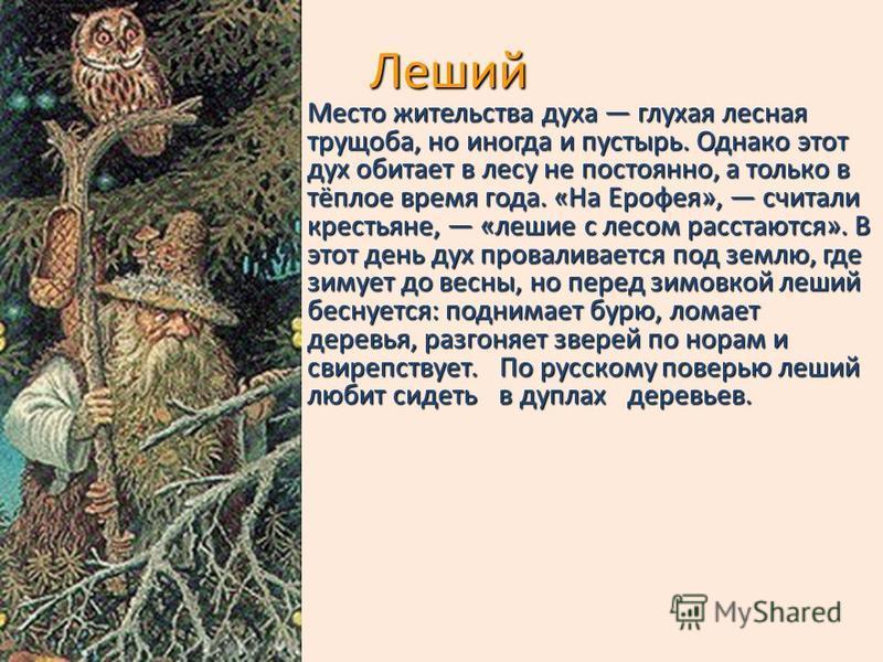 Леший Место жительства духа глухая лесная трущоба, но иногда и пустырь. Однако этот дух обитает в лесу не постоянно, а только в тёплое время года. «На Ерофея», считали крестьяне, «лешие с лесом расстаются». В этот день дух проваливается под землю, гд