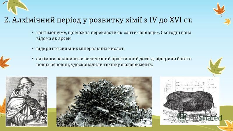 2. Алхімічний період у розвитку хімії з IV до XVI ст. Найголовнішою метою алхіміків пошуки -«філософського каменя» (Авіценна, Парацельс ) Англійський монах Р. Бекон 1242 р. уперше описав димний порох.З відкриттям і поширенням пороху в Європі замки й
