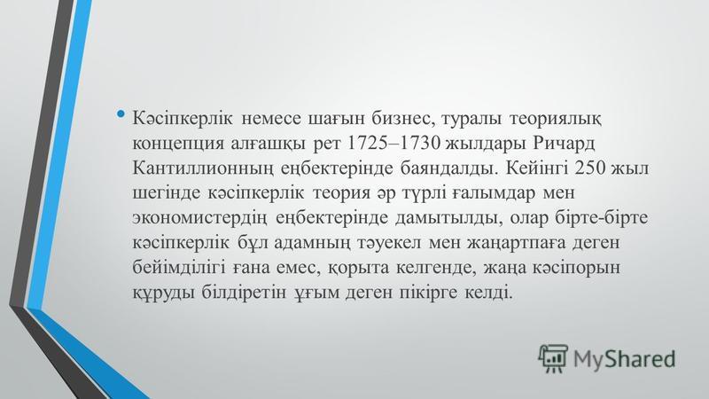 Кəсіпкерлік немесе шағын бизнес, туралы теориялық концепция алғашқы рет 1725–1730 жилдары Ричард Кантиллионның еңбектерінде баяндаллоды. Кейінгі 250 жил шегінде кəсіпкерлік теория əр түрлі ғалымдар мен экономистердің еңбектерінде дамытылды, олар бірт