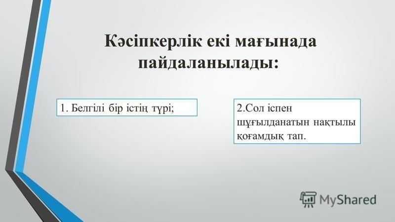Кәсіпкерлік екі мағынада пандаланылады: 1. Белгілі бір істің түрі;2. Сол іспен шұғылданатын нақтылы қоғамдық тап.