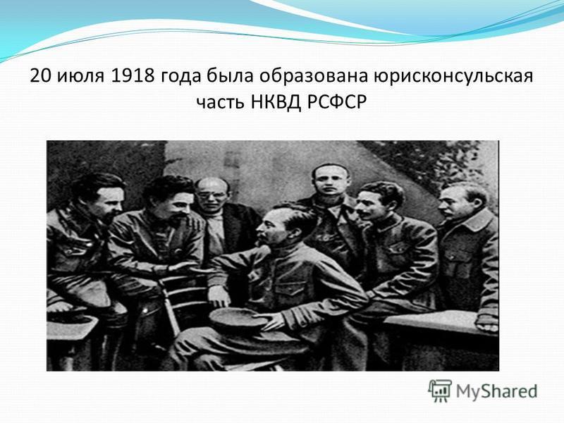 20 июля 1918 года была образована юрисконсультская часть НКВД РСФСР