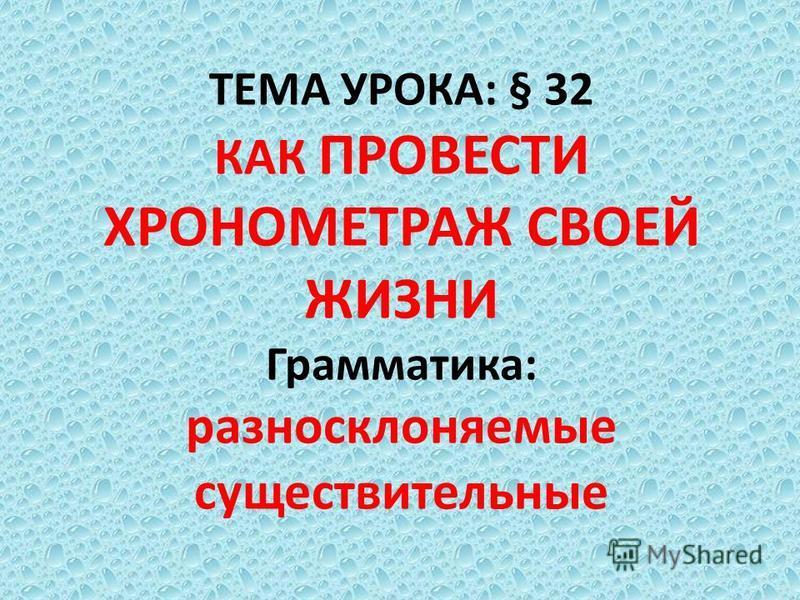 ТЕМА УРОКА: § 32 КАК ПРОВЕСТИ ХРОНОМЕТРАЖ СВОЕЙ ЖИЗНИ Грамматика: разносклоняемые существительные