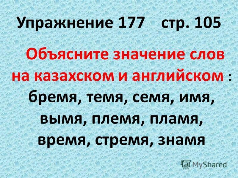Упражннеие 177 стр. 105 Объясните значнеие слов на казахском и английском : бремя, темя, семя, имя, вымя, племя, пламя, время, стремя, знамя