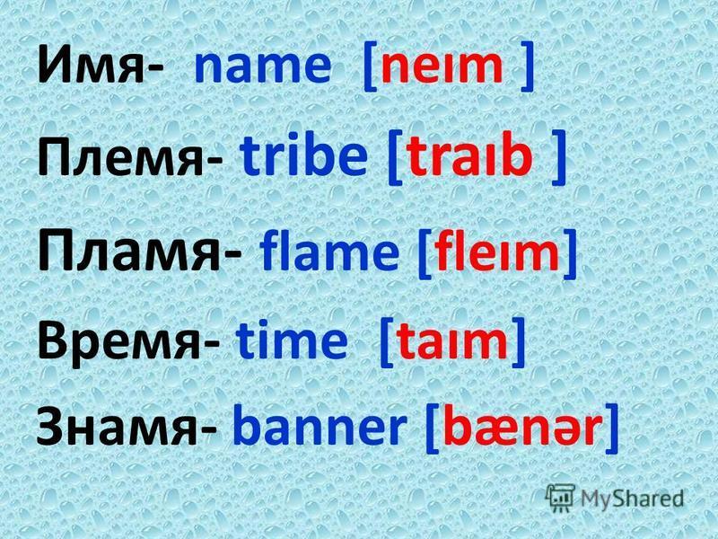 Имя- name [neɪm ] Племя- tribe [traɪb ] Пламя- flame [fleɪm] Время- time [taɪm] Знамя- banner [bænər]
