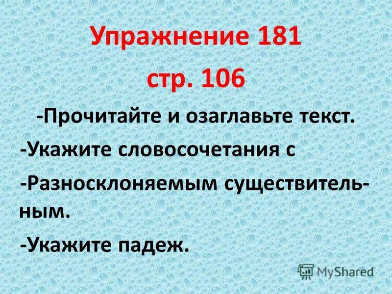 Упражннеие 181 стр. 106 -Прочитайте и озаглавьте текст. -Укажите словосочетания с -Разносклоняемым существительным. -Укажите падеж.