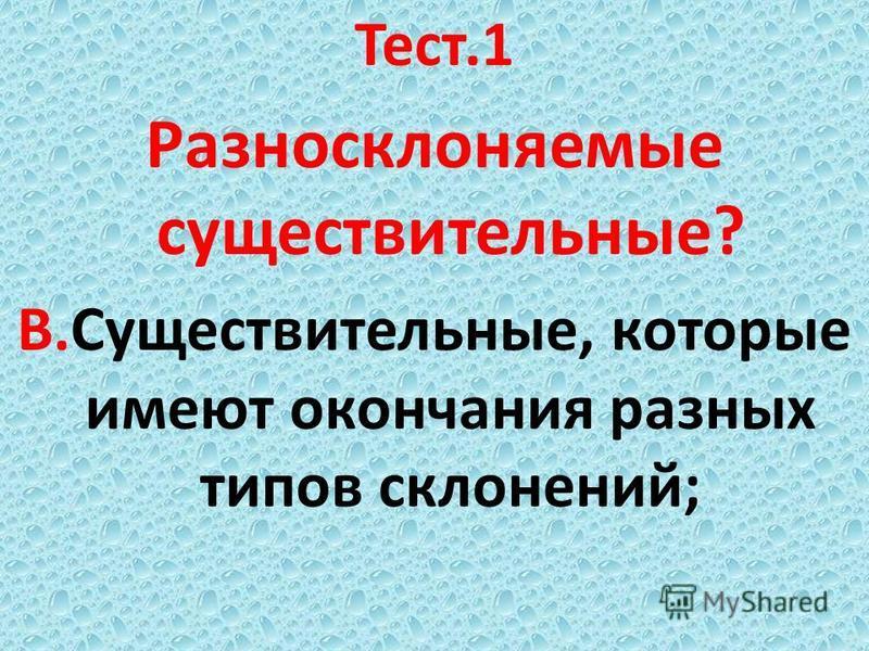 Тест.1 Разносклоняемые существительные? В.Существительные, которые имеют окончания разных типов склоннеий;