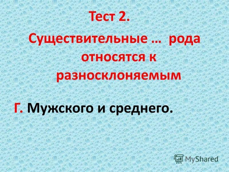 Тест 2. Существительные … рода относятся к разносклоняемым Г. Мужского и среднего.