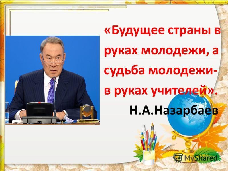 «Будущее страны в руках молодежи, а судьба молодежи- в руках учителей». Н.А.Назарбаев