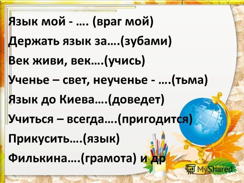 Язык мой - …. (враг мой) Держать язык за….(зубами) Век живи, век….(учись) Ученье – свет, неученье - ….(тьма) Язык до Киева….(доведет) Учиться – всегда….(пригодится) Прикусить….(язык) Филькина….(грамота) и др