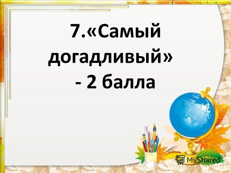 7.«Самый догадливый» - 2 балла