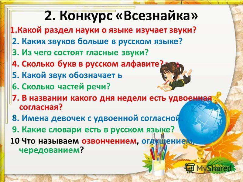 2. Конкурс «Всезнайка» 1. Какой раздел науки о языке изучает звуки? 2. Каких звуков больше в русском языке? 3. Из чего состоят гласные звуки? 4. Сколько букв в русском алфавите? 5. Какой звук обозначает ь 6. Сколько частей речи? 7. В названии какого